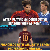 Football, Memes, and Troll: AFTER PLAYING 24 CONSECUTIVE  SEASONS WITH AS ROMA  INSTA TROLL SOCCERPICS HD  TOTTI  10  FRANCESCO TDTTT WILL RETIRE FROM  PROFESSIONAL FOOTBALL You Will Be Missed Totti ❤️👑