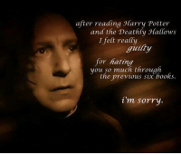 BAMF admin Goodfinderbadger: after reading Jlarry Potter  and the Deathly Hallows  I felt really  guilty  for hating  you so much through  the previous six books.  i'm sorry BAMF admin Goodfinderbadger