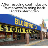 Blockbuster, Trump, and Video: After rescuing coal industry,  Trump vows to bring back  Blockbuster Video  STORE  SAUVE Thanks Nadia Yas 😂