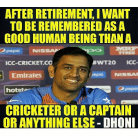 Indeed you are 👌🏻 Double Tap for MsDhoni ❤️ Amazing Person Sachin, Dravid & Many more 🙌🏻 LEGENDs: AFTER RETIREMENT IWANT  TO BE REMEMBERED AS A  GOOD HUMAN BEING THAN A  Opepsi NISSA  RWT20 ICC  ICC-CRICKET CO  Emirates  NISSAN  hotsta  CRICKETER OR A CAPTAIN  OR ANYTHINGELSE DHONI Indeed you are 👌🏻 Double Tap for MsDhoni ❤️ Amazing Person Sachin, Dravid & Many more 🙌🏻 LEGENDs