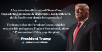Bad, Life, and Irony: After seven horrible years ofobamaCare  (skyrocketing premiums& deductibles, bad healthcare),  this is finally your chance for a great plan!  The irony is that the Freedom Caucus, which is  very pro-life and against Planned Parenthood, allows  P.P. to continue ifthey stop this plan!  President Trump  OREALDONALDTRUMP After seven horrible years of ObamaCare (skyrocketing premiums & deductibles, bad healthcare), this is finally your chance for a great plan! ... The irony is that the Freedom Caucus, which is very pro-life and against Planned Parenthood, allows P.P. to continue if they stop this plan!