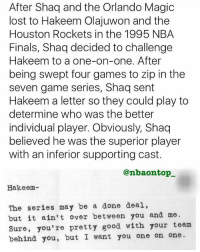 Who's better Shaq or Hakeem?👀🔥: After Shaq and the Orlando Magic  lost to Hakeem Olajuwon and the  Houston Rockets in the 1995 NBA  Finals, Shaq decided to challenge  Hakeem to a one-on-one. After  being swept four games to zip in the  seven game series, Shaq sent  Hakeem a letter so they could play to  determine who was the better  individual player. Obviously, Shaq  believed he was the superior player  with an inferior supporting cast.  @nbaontop_  Hakeem-  The series may be a done deal,  but it ain't over between you and me  Sure, you're pretty good with your team  behind you, but I want you one on one. Who's better Shaq or Hakeem?👀🔥