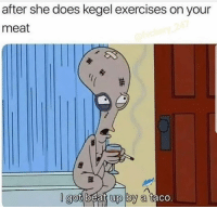 Memes, 🤖, and Got: after she does kegel exercises on your  meat  l got beat up by a tacc WARNING: DO NOT 🙅🏽‍♂️ follow @MEMEZERINO if you can't take a joke 🤬🔞