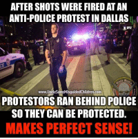 Guns, Memes, and Militia: AFTER SHOTS WERE FIRED AT AN  ANTI-POLICE PROTEST IN DALLAS  205  6898  遮st  www  w.UncleSainsMisguidedChildren.com  PROTESTORS RAN BEHIND POLICE  SO THEY CAN BE PROTECTED  MAKES PERFECT SENSE! unclesamsmisguidedchildren nra molonlabe conservative secondamendment 2a constitution militia military veteran 2Amendment Police DonaldTrump trump2016 HillaryClinton USMC GunPorn DallasPD Tactical USMCLife GRUNT HillaryForPrison Blueline Guns ZeroFucks MakeAmericaGreatAgain 03Life PewLife BlueLivesMatter Benghazi2012