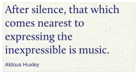 Music, Silence, and Aldous Huxley: After silence, that which  comes nearest to  expressing the  inexpressible is music  Aldous Huxley