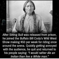 """regram @tmodonchaknow: After Sitting Bull was released from prison,  he joined the Buffalo Bill Cody's Wild West  Show making $50 per week for riding once  around the arena. Quickly getting annoyed  with the audience, he quit and returned to  his people saying: """"l would rather die an  Indian than live a White man. regram @tmodonchaknow"""