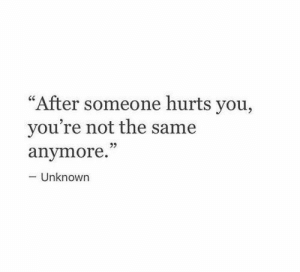 """Unknown, You, and Hurts: """"After someone hurts you,  you're not the same  anvmore.""""  - Unknown"""