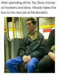 "McDonalds, Memes, and Money: After spending all his Toy Story money  on hookers and blow, Woody takes the  bus to his new job at Mcdonald's <p>Damn. via /r/memes <a href=""http://ift.tt/2F5ZqKU"">http://ift.tt/2F5ZqKU</a></p>"
