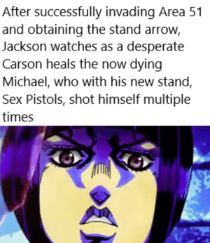 Desperate, Sex, and Arrow: After successfully invading Area 51  and obtaining the stand arrow,  Jackson watches as a desperate  Carson heals the now dying  Michael, who with his new stand,  Sex Pistols, shot himself multiple  times Part 3