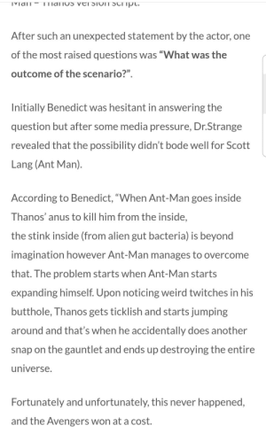 """Ass, Pressure, and Weird: After such an unexpected statement by the actor, one  of the most raised questions was """"What was the  outcome of the scenario?""""  Initially Benedict was hesitant in answering the  question but after some media pressure, Dr.Strange  revealed that the possibility didn't bode well for Scott  Lang (Ant Man)  According to Benedict, """"When Ant-Man goes inside  Thanos' anus to kill him from the inside,  the stink inside (from alien gut bacteria) is beyond  imagination however Ant-Man manages to overcome  that. The problem starts when Ant-Man starts  expanding himself. Upon noticing weird twitches in his  butthole, T hanos gets ticklish and starts jumping  around and that's when he accidentally does another  snap on the gauntlet and ends up destroying  universe.  the entire  Fortunately and unfortunately, this never happened,  and the Avengers won at a cost. Dr.Strange confirms Ant man in Thanos's ass possibility"""