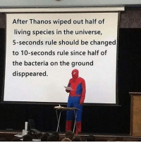 Memes, Living, and Thanos: After Thanos wiped out half of  living species in the universe,  5-seconds rule should be changed  to 10-seconds rule since half of  the bacteria on the ground  disppeared. Makes sense to me.
