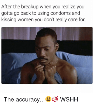 Welp: After the breakup when you realize you  gotta go back to using condoms and  kissing women you don't really care for.  The accuracy...100 WSHH Welp