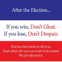 gloat: After the Election  If you win, Don't Gloat.  If you lose, Don't Despair.  This has been hard on all of us.  Treat others the way you want to be treated.  We all will need it.