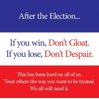 gloat: After the Election  If you win, Don't Gloat.  If you lose, Don't Despair.  This has been hard on all of us  Treat others the way you want to be treated.  We all will need it.