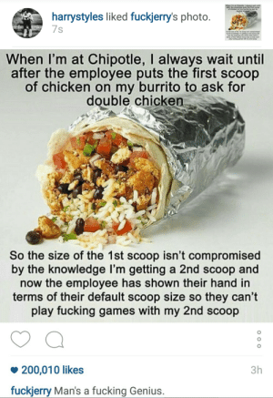 Bailey Jay, Chipotle, and Fucking: after the employee puts the first sooop  of chicken on my burnito to ask for  harrystyles liked fuckjerry's photo  7s  Se he sine of the fet sooop iant compromised  by the knowledge m geting a 2nd so0op and  their hand in   When I'm at Chipotle, I always wait until  after the employee puts the first scoop  of chicken on my burrito to ask for  double chicken  So the size of the 1st scoop isn't compromised  by the knowledge l'm getting a 2nd scoop and  now the employee has shown their hand in  terms of their default scoop size so they can't  play fucking games with my 2nd scoop  200,010 likes  fuckjerry Man's a fucking Genius.  3h wheresyourpippinnowbitch:  Harry Styles showing his passion for Chipotle out here on Instagram.