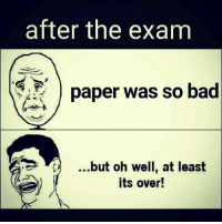 Oh Well: after the exam  paper was so bad  but oh well, at least  its over!