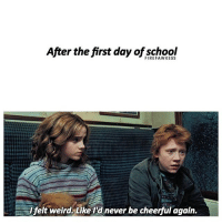 me: After the first day of school  felt weird. Like Id never be cheerful again. me