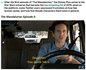 """Bitch, Disney, and Dumb: After the first episode of """"The Mandalorian,"""" the Disney Plus series in the  Star Wars universe that became the top streaming hit of 2019, aired on  the platform, some Twitter users expressed frustration at how few  women spoke, and how few female characters there were in general.  The Mandalorian Episode 4:  [laughter]  -You dumb bitch.  FX Patience you must have, my young padawan."""