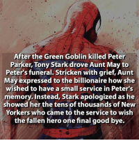 Who else besides Stark would do that? Lol   Follow @animecomedy  : After the Green Goblin killed Peter  Parker, Tony Stark drove Aunt May to  Peter's funeral. Stricken with grief, Aunt  May expressed to the billionaire how she  wished to have a small service in Peter's  memory. Instead, Stark apologized as he  showed her the tens of thousands of New  Yorkers who came to the service to wish  the fallen hero one final good bye. Who else besides Stark would do that? Lol   Follow @animecomedy  