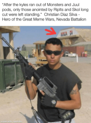 "Meme, Reddit, and Back: ""After the kyles ran out of Monsters and Juul  pods, only those anointed by Riplts and Skol long  cut were left standing."" Christian Díaz Silva  Hero of the Great Meme Wars, Nevada Battalion  AREA 5  made with mematic  378 My buddy was stationed at Area 51 back in the day"