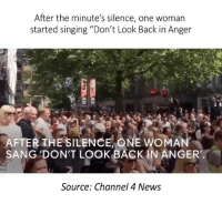 "Memes, News, and Singing: After the minute's silence, one woman  started singing ""Don't Look Back in Anger  AFTER THE SILENCE ONE woMA  SANG DON'T LOOK BACK IN ANGER'  Source: Channel 4 News 🎯🙏🌍 Repost @thegoodquote ・・・ Follow us on Youtube: thegoodcochannel. 🌻 Good Motivation. Credit provided in video. TheGoodQuote"