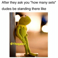 "Ask, Yo Dude, and I Got: After they ask you ""how many sets""  dudes be standing there like  othegainz Uhhh... dude I got like 5 sets left.... yo dude..."