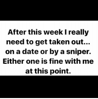 After this week I really  need to get taken out...  on a date or by a sniper.  Either one is fine with me  at this point.