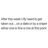 Memes, Taken, and Date: After this week I rlly need to get  taken out....on a date or by a sniper  either one is fine w me at this point