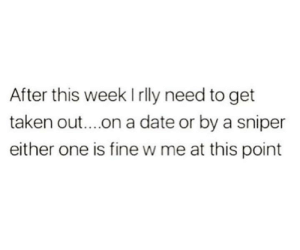 Funny, Taken, and Tumblr: After this week Irlly need to get  taken out...on a date or by a sniper  either one is fine w me at this point Same.