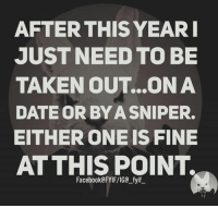 Taken: AFTER THIS YEAR  JUST NEED TO BE  TAKEN OUT...ON A  DATEOR BYA SNIPER.  EITHER ONEIS FINE  AT THIS POINT.  Facebook FYIF/IGC fyif
