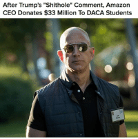 "Being Alone, Amazon, and Blessed: After Trump's ""Shithole"" Comment, Amazon  CEO Donates $33 Million To DACA Students  Batos When announcing the donation, Bezos mentioned his father, who came to the U.S. from Cuba at 16 ""...alone and unable to speak English."" A day after Trump rejected a deal to preserve DACA, Amazon CEO Jeff Bezos said he would donate $33 million in scholarship money to undocumented students who are in the US under the policy. ""My dad came to the US when he was 16 as part of the Operation Pedro Plan...My dad became an outstanding citizen, and he continues to give back to the country that blessed him in so many ways,"" Bezos said in a statement. Repost @buzzfeednews"