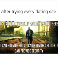 Dating Site: after trying every dating site  FUAREOUT THERE FANYONE THERE  @prozac morris  CAN PROVIDE FOOD, ACAN PROVIDE SHELTER, l  CAN PROVIDE SECURITY
