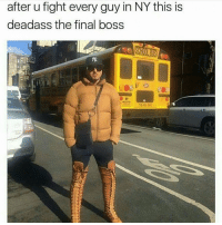 Final Boss, Memes, and Deadass: after u fight every guy in NY this is  deadass the final boss How do you fucking meme credit freaks expect larger pages to credit your shit, if there's no fucking watermark on it, no correlation 😂