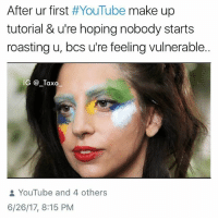 Kanye, Kardashians, and Ludacris: After ur first #YouTube make up  tutorial & u're hoping nobody starts  roasting u, bcs u're feeling vulnerable  IG _Taxo  YouTube and 4 others  6/26/17, 8:15 PM @that_cheeky_cow makes awesome, but doesn't do well with the make tutorials @that_cheeky_cow @that_cheeky_cow - - *follow @that_cheeky_cow - - - Gaga Halsey KevinHart vanessahudgens Ludacris NickiMinaj own people mtv eentertainment perezhilton tmz yeezy bbmas yeezyboost khloekardashians kardashian kardashians kloe jenner kanyewest kimk khloe kanye RobKardashian BlacChyna ladygaga