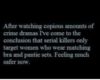 #jussayin: After watching copious amounts of  crime dramas I've come to the  conclusion that serial killers only  target women who wear matching  bra and pantie sets. Feeling much  safer now. #jussayin