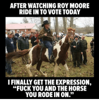 "Roy Moore: AFTER WATCHING ROY MOORE  RIDE IN TO VOTE TODAY  IFINALLY GET THE EXPRESSION,  ""FUCK YOU AND THE HORSE  YOU RODE IN ON."""