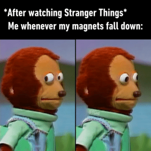 9gag, Dank, and Fall: *After watching Stranger Things*  Me whenever my magnets fall down:  @9GAG *touches neck* He's here