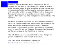 Avengers, Best, and Marvel: After watching the Avengers again  I'm convinced that if a  scenario like that were to ever happen, Fury would be proven  right. Humanity would do what we do best when presented with  the existence of millions of beings who each could wipe us out  with a thought: we'd try to adapt. We'd do it with a desperation  born out of existential terror and a sense of violated racial  egoism--how dare* any other being assume superiority over the  universe?  We would weaponize our planet, our race, our entire existence  all for the cause of being more powerful than the next entity that  could (even if they never would) wipe us out. If we weren't  annihilated in the process, humanity would end up a thousand  times as powerful, and ten thousand times as evil and depraved  as Thanos, or Kang, or the Dark Elves, or whoever.  The only difference is, we wouldn't think we were doing it for  power, we'd think we were doing it for salvation  And THAT would make a movie l'd pay to see  Like Comment Share about a minute ago. So I heard you like Marvel stuff...