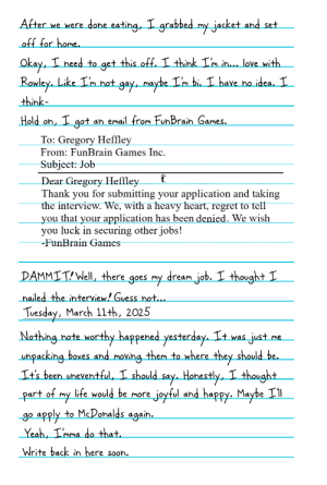 Life, Regret, and Email: After we were done eating, T grabbed my jacket and set  Okay  need to g  t an email from FunBrain Ga  To: Gregory Heffle  From: FunBrain Games Inc.  Subject: Job  Dear Gregory Heffley  Thank vou for submitting vour application and taking  the interview. We, with a heavy heart, regret to tell  you that your application has been denied. We wish  you luck in securing other jobs!  FunBrain Games  MMIT, Well, there goes my dream İob. I thought  hailed the interviem/Gu  Tuesday, March 11th, 2025  Nothing hate worthy happened yesterda  It's been uneventful, I shovld say. Hanestly.I though  art of my life would be more ioyful and happv. Maybe Il  g0 apply to McPonalds again  Write back in here sooh 7 Years Before, Part 6