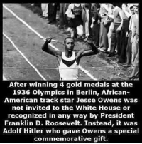 After winning 4 gold medals at the  1936 Olympics in Berlin, African-  American track star Jesse Owens was  not invited to the White House or  recognized in any way by President  Franklin D. Roosevelt. Instead, it was  Adolf Hitler who gave Owens a special  commemorative gift.