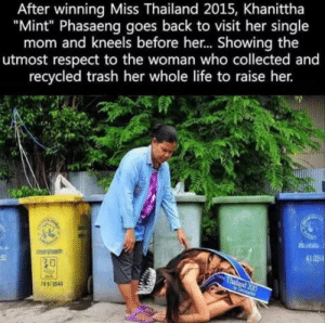 "Life, Parents, and Respect: After winning Miss Thailand 2015, Khanittha  ""Mint"" Phasaeng goes back to visit her single  mom and kneels before her.. Showing the  utmost respect to the woman who collected and  recycled trash her whole life to raise her.  41 2554  20 Respect your parents. It is they who made you. Not just physically"
