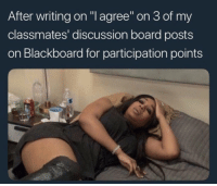 "😫: After writing on ""l agree on 3 of my  classmates' discussion board posts  on Blackboard for participation points 😫"