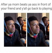 Ass, Bruh, and Fucking: After ya mom beats ya ass in front of  your friend and y'all go back to playing LOGIC DROPPED THAT SHIT BRUH I AM SO FUCKING DEAD RIGHT NOW RATTPACK ALL MOTHAFUCKIN DAY BOIIII