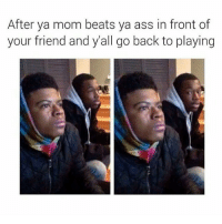 After ya mom beats ya ass in front of  your friend and y'all go back to playing 😂😂😂😂😂
