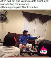 """Drunk, Ghetto, and Meme: After y'all eat and ya uncle gets drunk and  starts telling them stories  #ThanksgivingWithBlackFamilies  ghetto  redhot <p><strong>My Uncle</strong></p><p><a href=""""http://www.ghettoredhot.com/black-thanksgiving-meme-2015/"""">http://www.ghettoredhot.com/black-thanksgiving-meme-2015/</a></p>"""