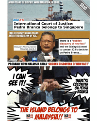"""Come limpeh clap for you Malaysia... One day we treat you makan durians, the next day you claim our island is yours! Incidents like this show that we really cannot take our sovereignty for granted la sial...: AFTER YEARS OF DISPUTE NITH MALAYSIA, IN 2008.  aslaone  International Court of Justice  E  Pedra Branca belongs to Singapore  EARLIER TODA, 9 LONG YEARS  AFTER THE DECISION BY ICU...  There is a sudden  discovery of new fact""""  and we (Malaysia) want  Malaysia's Attorney-General  Mohamed Apandi Ali  to contest ICJ's decision  on Pedra Branca...  PROBABLY HOW MALAYSIA HAD A""""  SUDDEN DISCOVERY OFNEW FACT  ICHN  THERE RE  SEE IT.  COCONUTS  ONPEDRA  BRANCA  THE ISLAND BELONGS TO  MALAYSIA!! Come limpeh clap for you Malaysia... One day we treat you makan durians, the next day you claim our island is yours! Incidents like this show that we really cannot take our sovereignty for granted la sial..."""