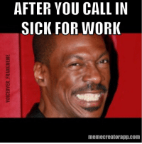 Pulling a sickie 😆😆😆 work sick sickie eddiemurphy eddiemurphymeme memes meme dailymemes funnymemes hilarious hilariousmemes lol lmao voiceover_frankmeme: AFTER YOU CALL IN  SICK FOR WORK  memecreatorapp.com Pulling a sickie 😆😆😆 work sick sickie eddiemurphy eddiemurphymeme memes meme dailymemes funnymemes hilarious hilariousmemes lol lmao voiceover_frankmeme