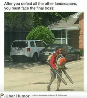 Final Boss, Tumblr, and Uber: After you defeat all the other landscapers,  you must face the final boss:  Uber Humor  I did not have sexual relations with that woman. failnation:  The Final Boss
