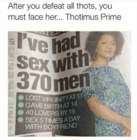 Dank, Sex, and Boyfriend: After you defeat all thots, you  must face her... Thotimus Prime  370 men  AT 13  GAVEBIRTH AT 14  ● 40 LOVERS BY 19  .SEX 5 TIMES A DAY  WITH BOYFRIEND  LO Me 😪