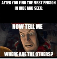 hide and seek: AFTER YOU FIND THE FIRST PERSON  IN HIDE AND SEEK:  NOW TELL ME  WHERE ARETHEOTHERS?